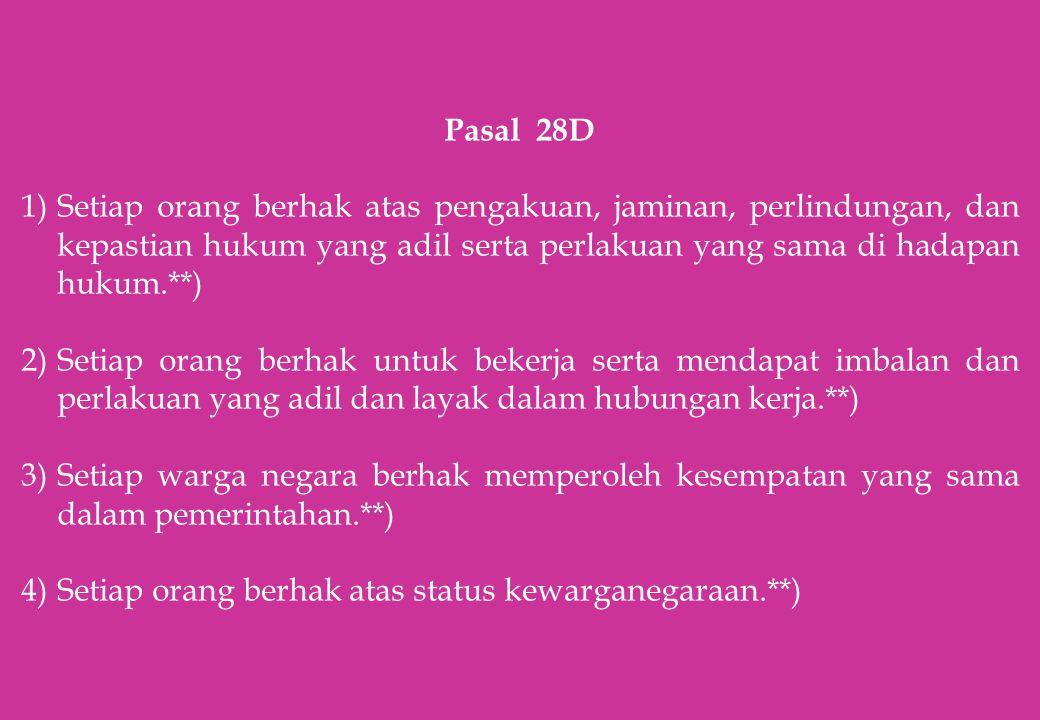 Pasal 28D Setiap orang berhak atas pengakuan, jaminan, perlindungan, dan kepastian hukum yang adil serta perlakuan yang sama di hadapan hukum.**)