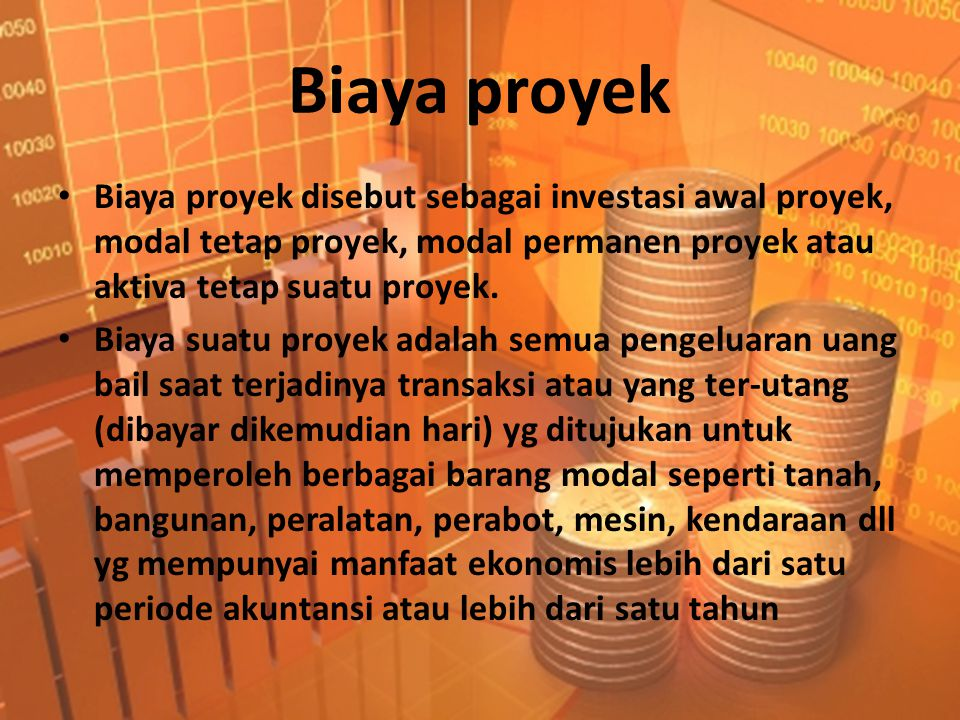 Biaya proyek Biaya proyek disebut sebagai investasi awal proyek, modal tetap proyek, modal permanen proyek atau aktiva tetap suatu proyek.