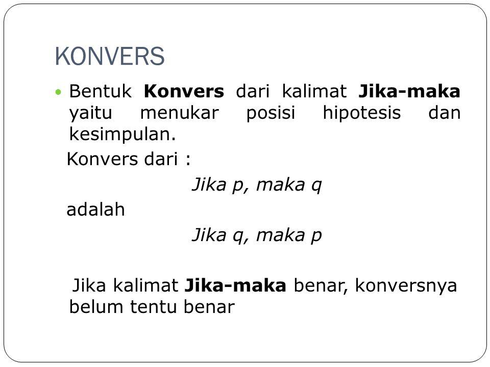 KONVERS Bentuk Konvers dari kalimat Jika-maka yaitu menukar posisi hipotesis dan kesimpulan. Konvers dari :