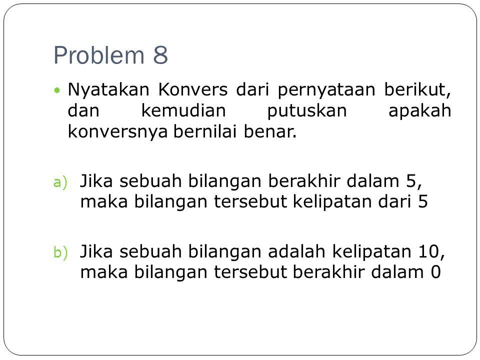 Problem 8 Nyatakan Konvers dari pernyataan berikut, dan kemudian putuskan apakah konversnya bernilai benar.
