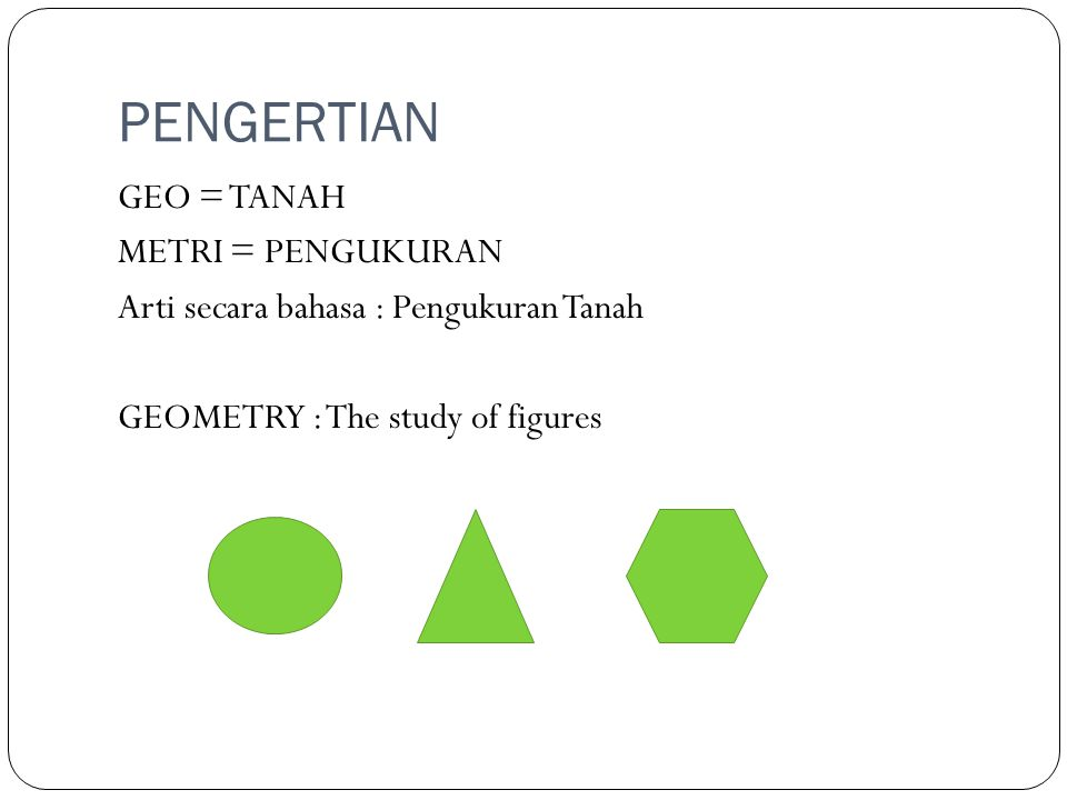 PENGERTIAN GEO = TANAH METRI = PENGUKURAN Arti secara bahasa : Pengukuran Tanah GEOMETRY : The study of figures