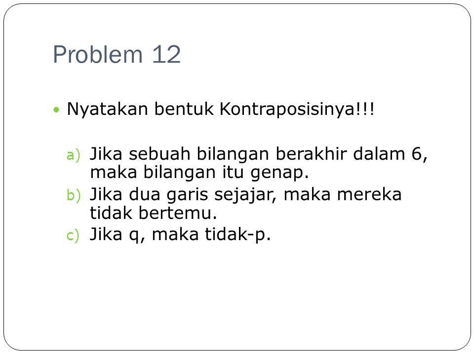 Problem 12 Nyatakan bentuk Kontraposisinya!!!