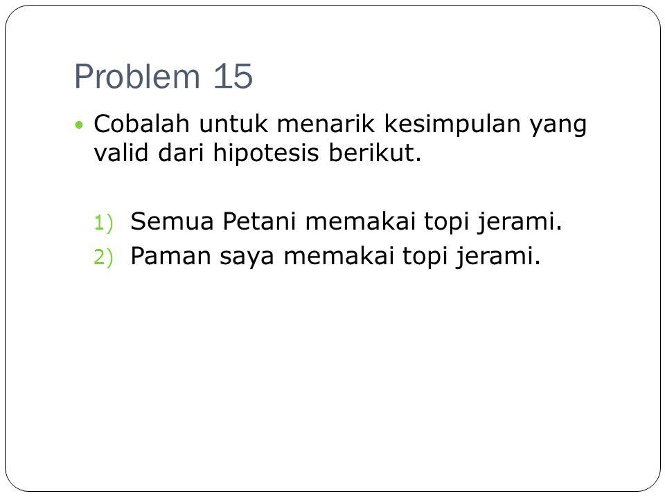 Problem 15 Cobalah untuk menarik kesimpulan yang valid dari hipotesis berikut. Semua Petani memakai topi jerami.