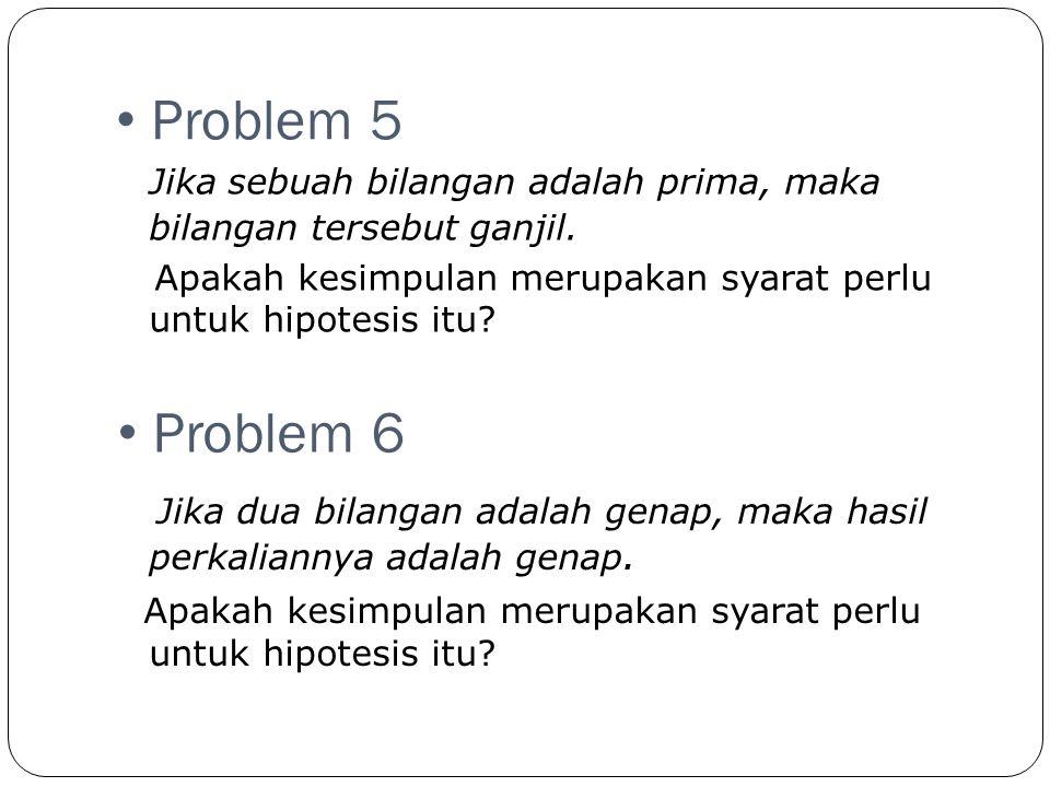 Problem 5 Jika sebuah bilangan adalah prima, maka bilangan tersebut ganjil. Apakah kesimpulan merupakan syarat perlu untuk hipotesis itu