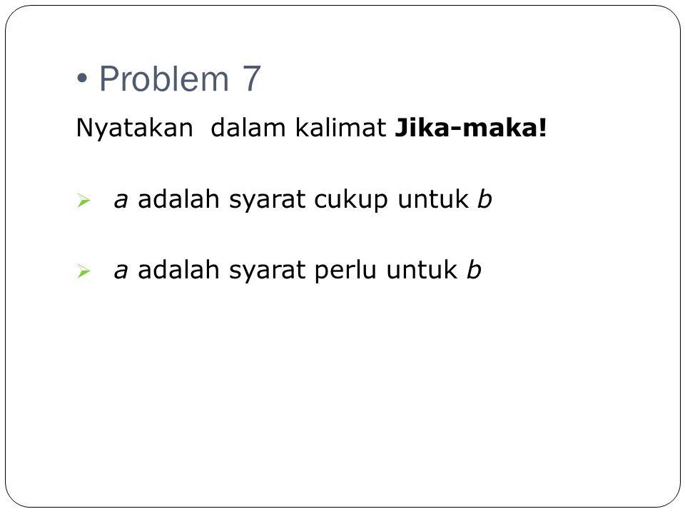 Problem 7 Nyatakan dalam kalimat Jika-maka!