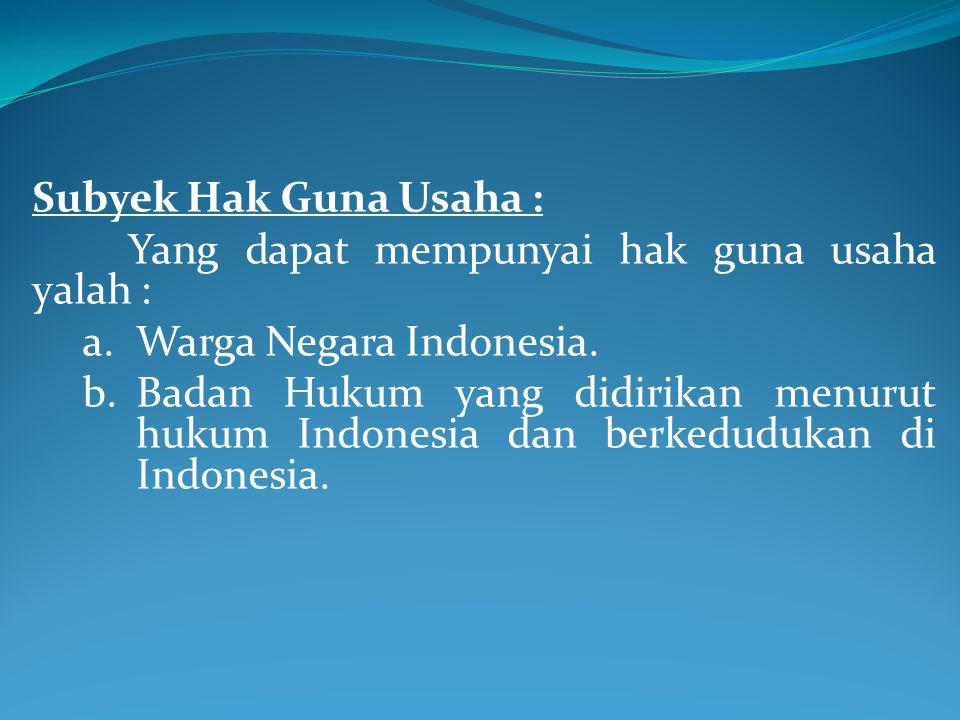 Subyek Hak Guna Usaha : Yang dapat mempunyai hak guna usaha yalah : Warga Negara Indonesia.