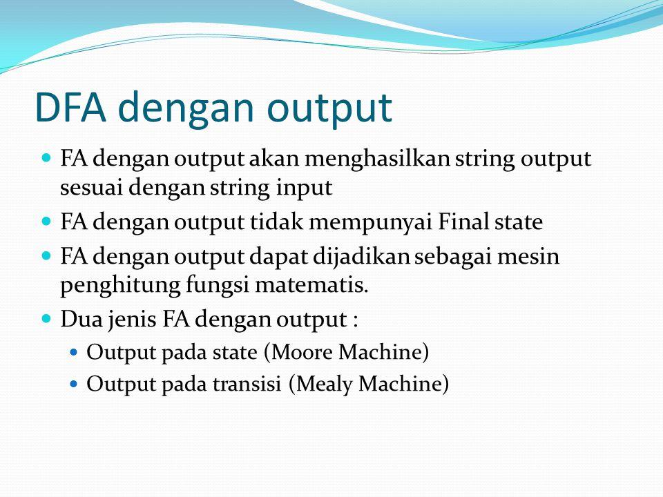 DFA dengan output FA dengan output akan menghasilkan string output sesuai dengan string input. FA dengan output tidak mempunyai Final state.