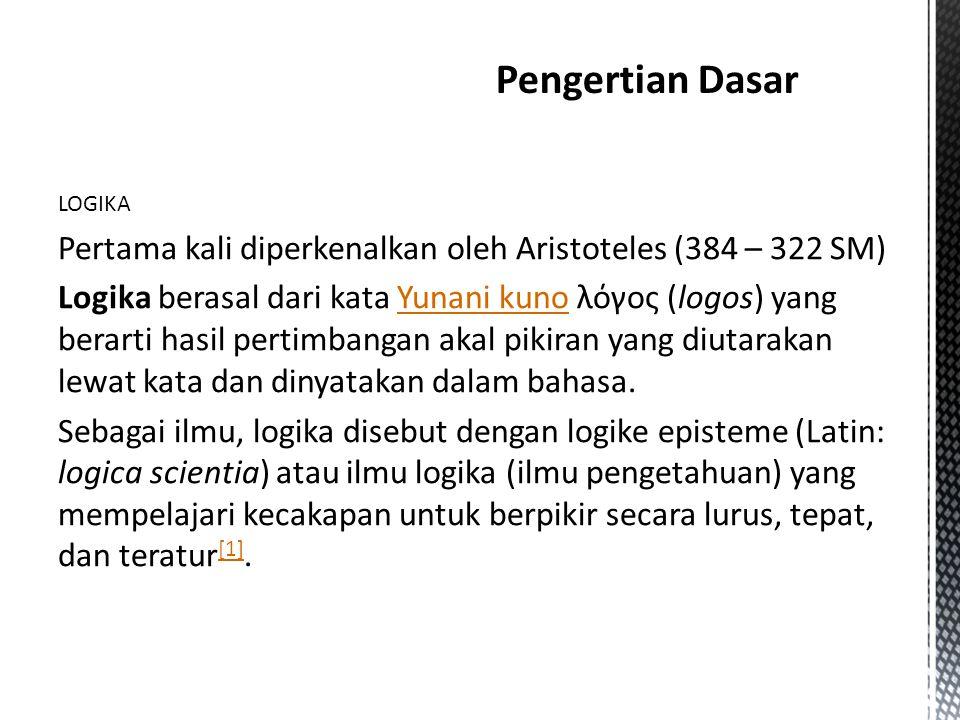 Pengertian Dasar LOGIKA. Pertama kali diperkenalkan oleh Aristoteles (384 – 322 SM)