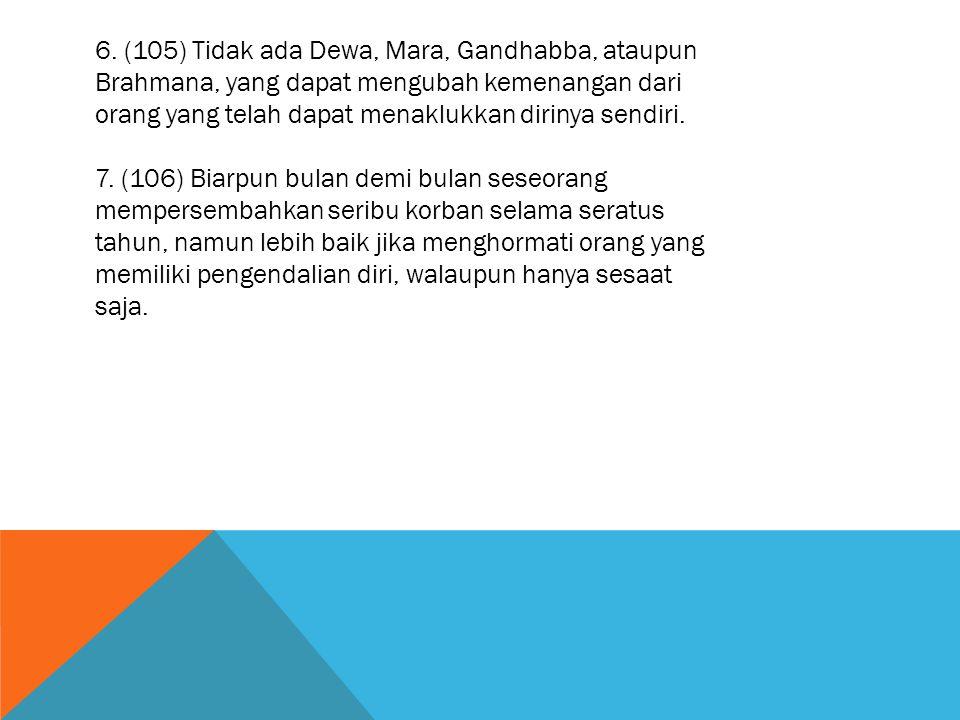 6. (105) Tidak ada Dewa, Mara, Gandhabba, ataupun Brahmana, yang dapat mengubah kemenangan dari orang yang telah dapat menaklukkan dirinya sendiri.