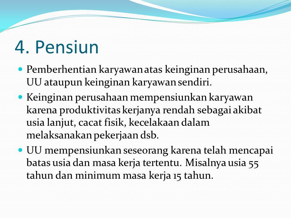4. Pensiun Pemberhentian karyawan atas keinginan perusahaan, UU ataupun keinginan karyawan sendiri.