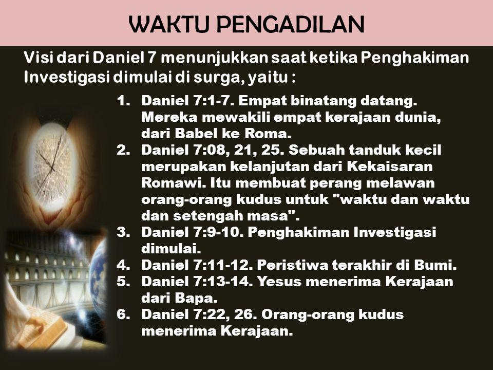 WAKTU PENGADILAN Visi dari Daniel 7 menunjukkan saat ketika Penghakiman Investigasi dimulai di surga, yaitu :