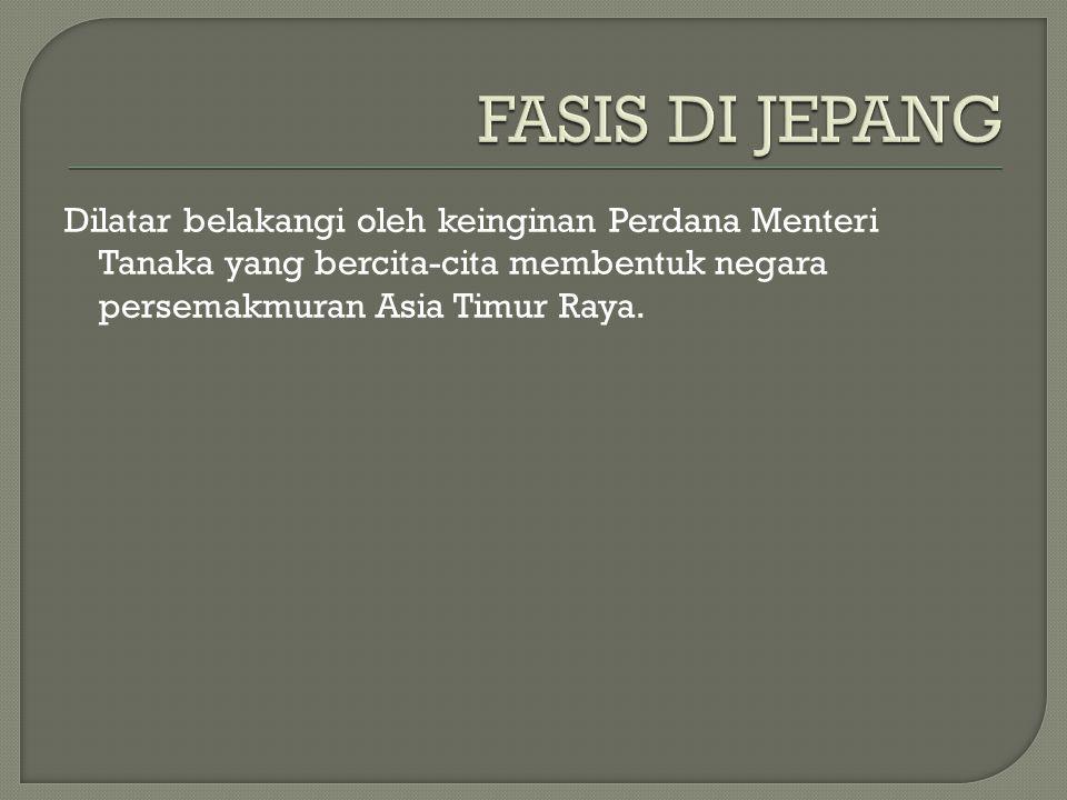 FASIS DI JEPANG Dilatar belakangi oleh keinginan Perdana Menteri Tanaka yang bercita-cita membentuk negara persemakmuran Asia Timur Raya.