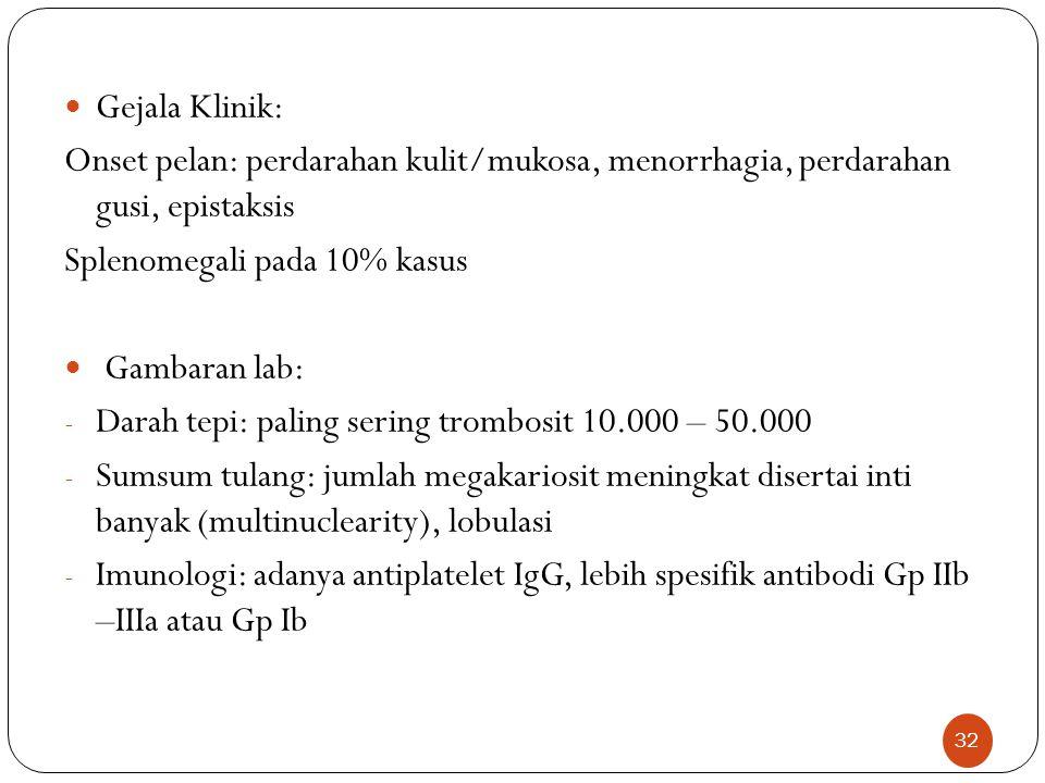 Gejala Klinik: Onset pelan: perdarahan kulit/mukosa, menorrhagia, perdarahan gusi, epistaksis. Splenomegali pada 10% kasus.