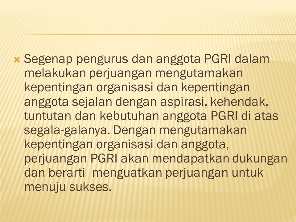 Segenap pengurus dan anggota PGRI dalam melakukan perjuangan mengutamakan kepentingan organisasi dan kepentingan anggota sejalan dengan aspirasi, kehendak, tuntutan dan kebutuhan anggota PGRI di atas segala‑galanya.
