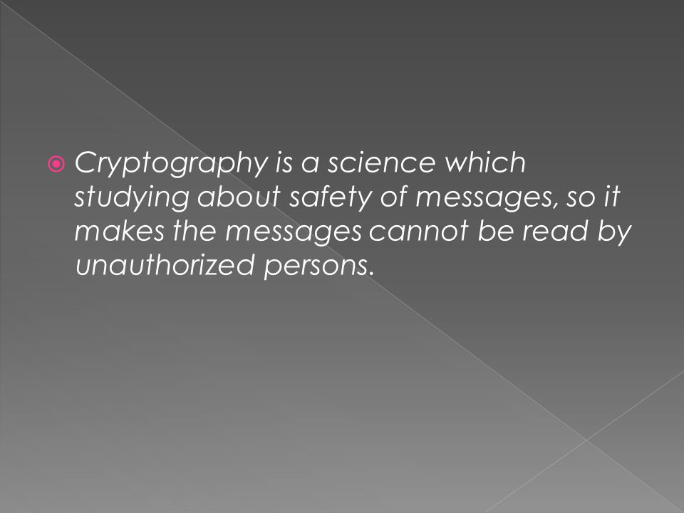 Cryptography is a science which studying about safety of messages, so it makes the messages cannot be read by unauthorized persons.