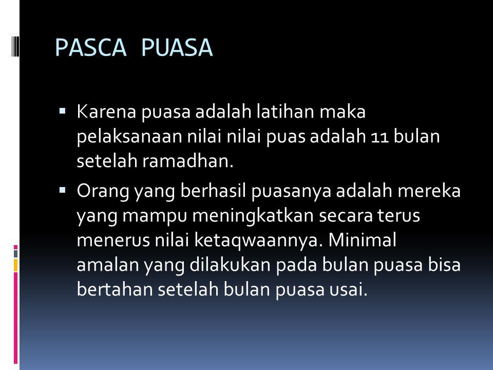 PASCA PUASA Karena puasa adalah latihan maka pelaksanaan nilai nilai puas adalah 11 bulan setelah ramadhan.