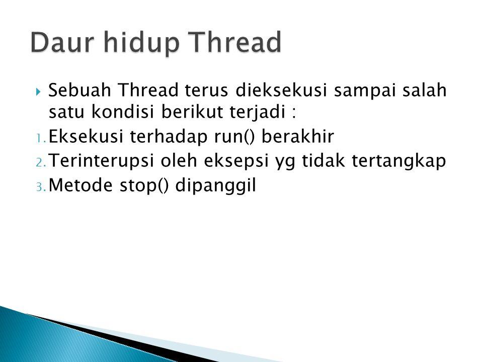 Daur hidup Thread Sebuah Thread terus dieksekusi sampai salah satu kondisi berikut terjadi : Eksekusi terhadap run() berakhir.
