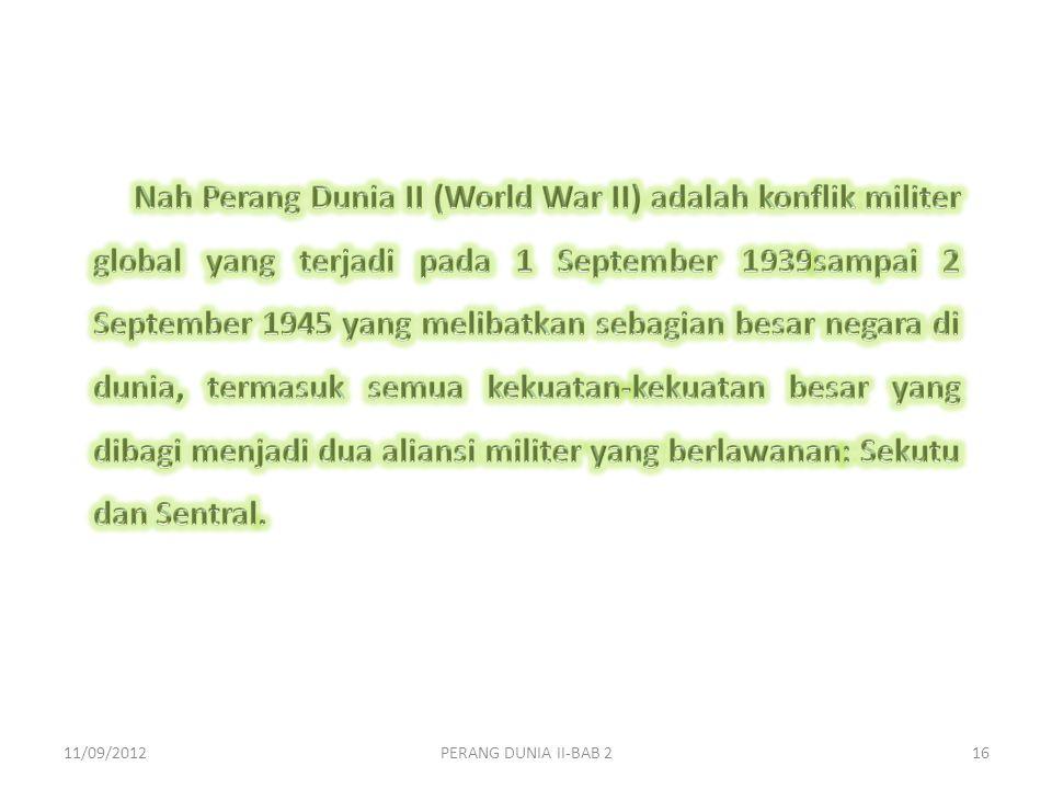 Nah Perang Dunia II (World War II) adalah konflik militer global yang terjadi pada 1 September 1939sampai 2 September 1945 yang melibatkan sebagian besar negara di dunia, termasuk semua kekuatan-kekuatan besar yang dibagi menjadi dua aliansi militer yang berlawanan: Sekutu dan Sentral.