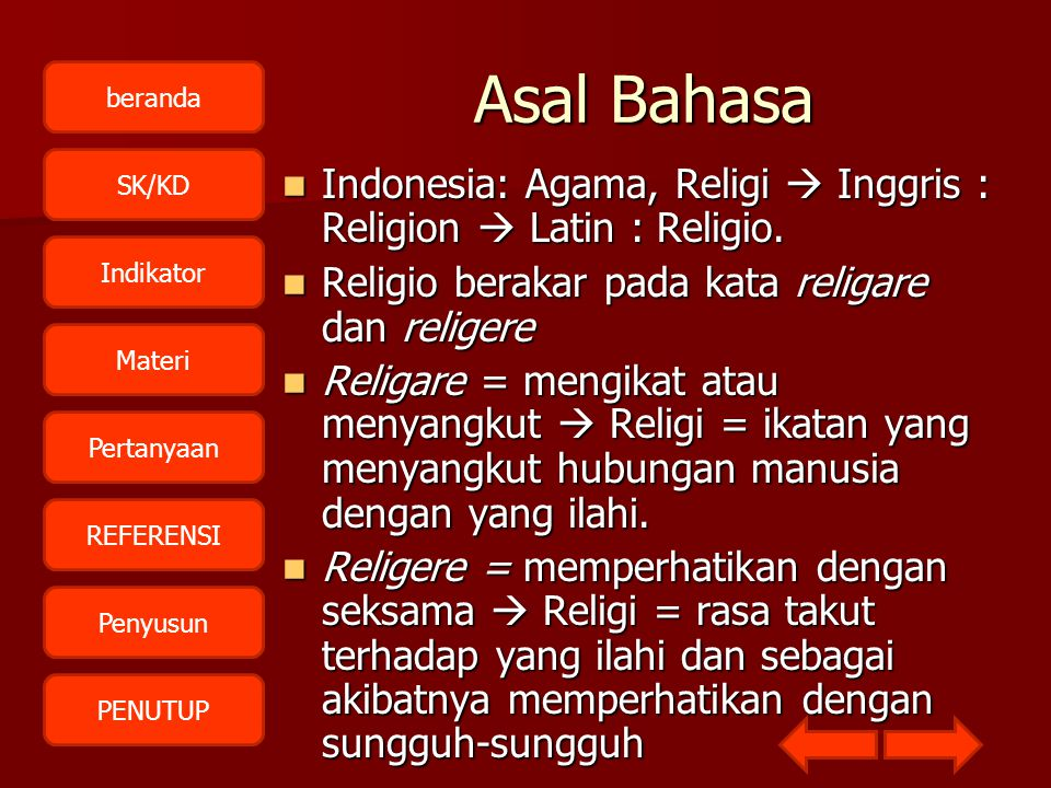 Asal Bahasa Indonesia: Agama, Religi  Inggris : Religion  Latin : Religio. Religio berakar pada kata religare dan religere.