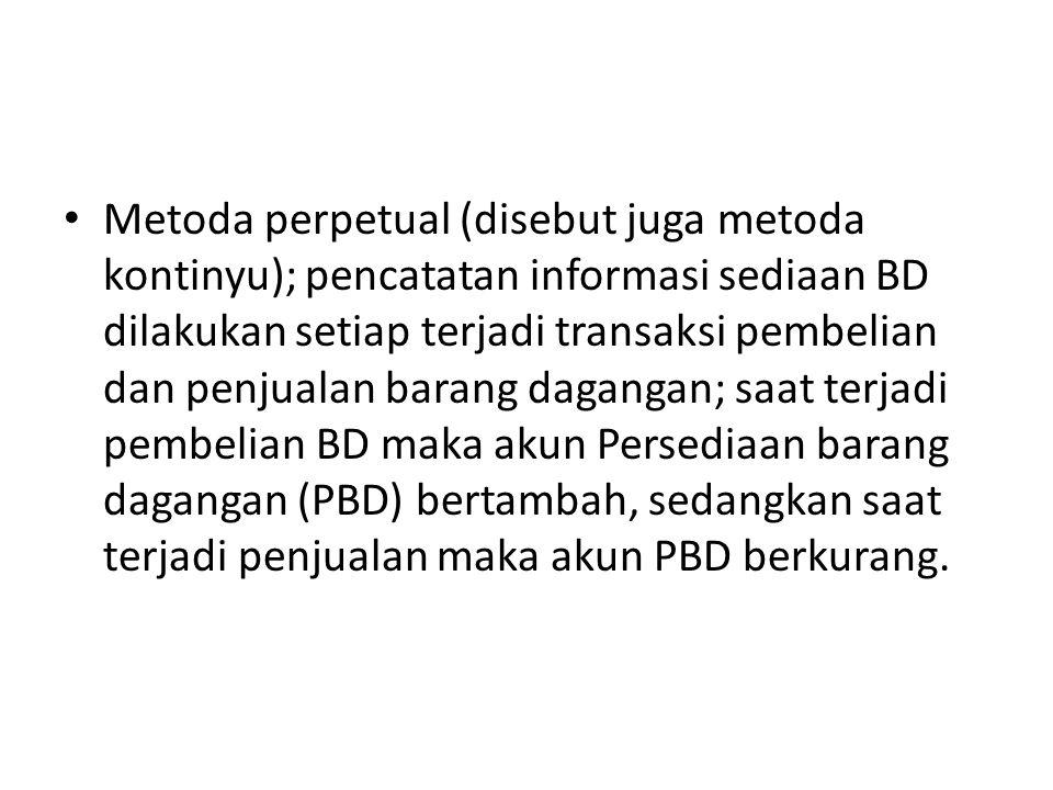 Metoda perpetual (disebut juga metoda kontinyu); pencatatan informasi sediaan BD dilakukan setiap terjadi transaksi pembelian dan penjualan barang dagangan; saat terjadi pembelian BD maka akun Persediaan barang dagangan (PBD) bertambah, sedangkan saat terjadi penjualan maka akun PBD berkurang.