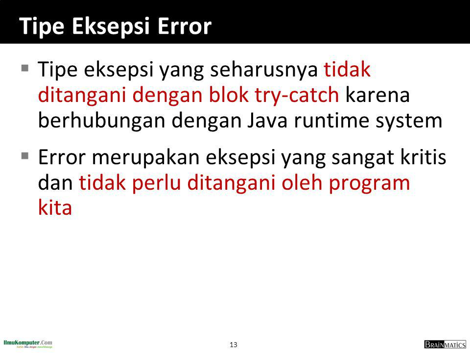 Tipe Eksepsi Error Tipe eksepsi yang seharusnya tidak ditangani dengan blok try-catch karena berhubungan dengan Java runtime system.