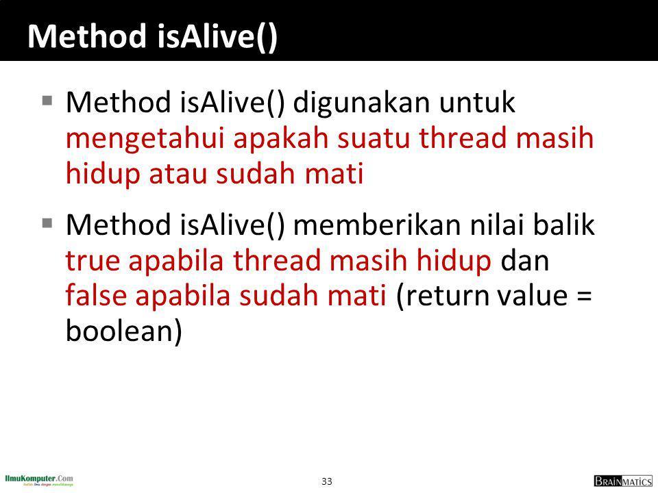 Method isAlive() Method isAlive() digunakan untuk mengetahui apakah suatu thread masih hidup atau sudah mati.