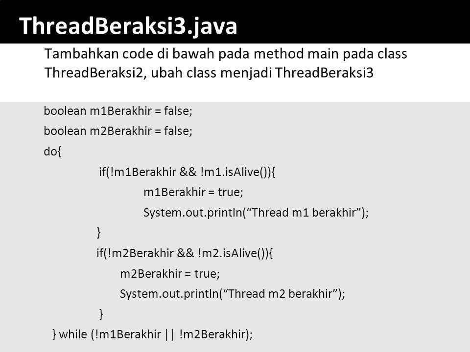 ThreadBeraksi3.java Tambahkan code di bawah pada method main pada class ThreadBeraksi2, ubah class menjadi ThreadBeraksi3.