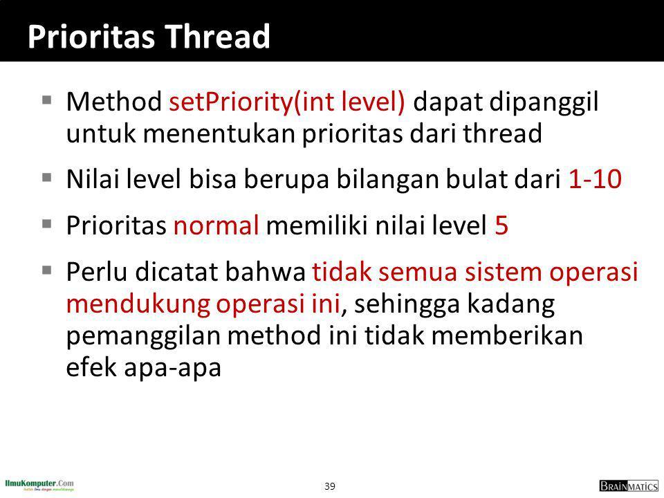 Prioritas Thread Method setPriority(int level) dapat dipanggil untuk menentukan prioritas dari thread.
