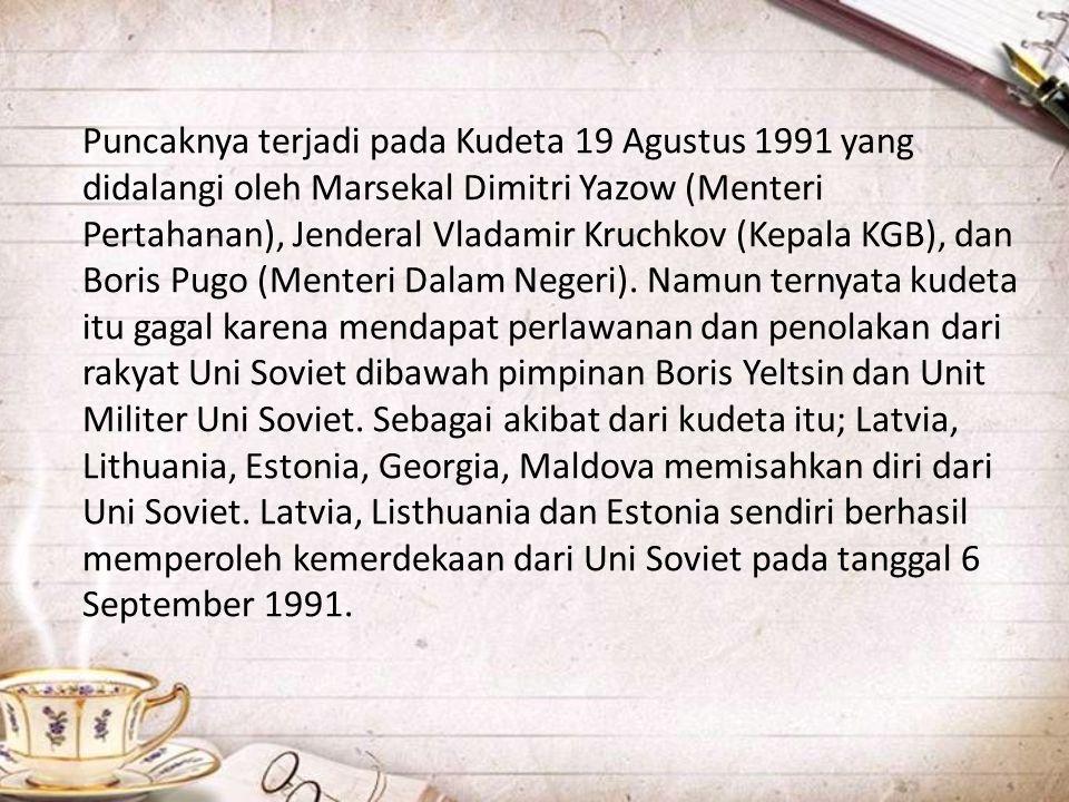 Puncaknya terjadi pada Kudeta 19 Agustus 1991 yang didalangi oleh Marsekal Dimitri Yazow (Menteri Pertahanan), Jenderal Vladamir Kruchkov (Kepala KGB), dan Boris Pugo (Menteri Dalam Negeri).
