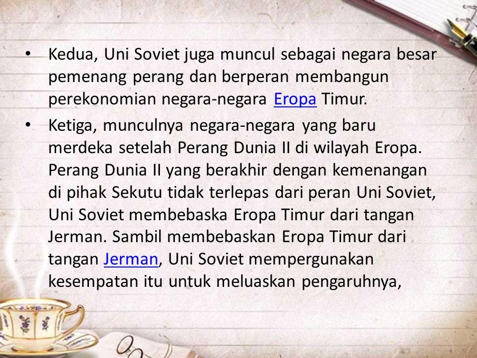 Kedua, Uni Soviet juga muncul sebagai negara besar pemenang perang dan berperan membangun perekonomian negara-negara Eropa Timur.