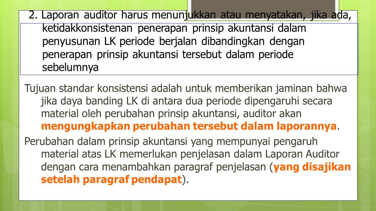 2. Laporan auditor harus menunjukkan atau menyatakan, jika ada, ketidakkonsistenan penerapan prinsip akuntansi dalam penyusunan LK periode berjalan dibandingkan dengan penerapan prinsip akuntansi tersebut dalam periode sebelumnya