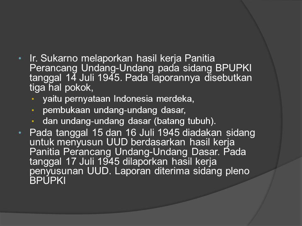 Ir. Sukarno melaporkan hasil kerja Panitia Perancang Undang-Undang pada sidang BPUPKI tanggal 14 Juli 1945. Pada laporannya disebutkan tiga hal pokok,