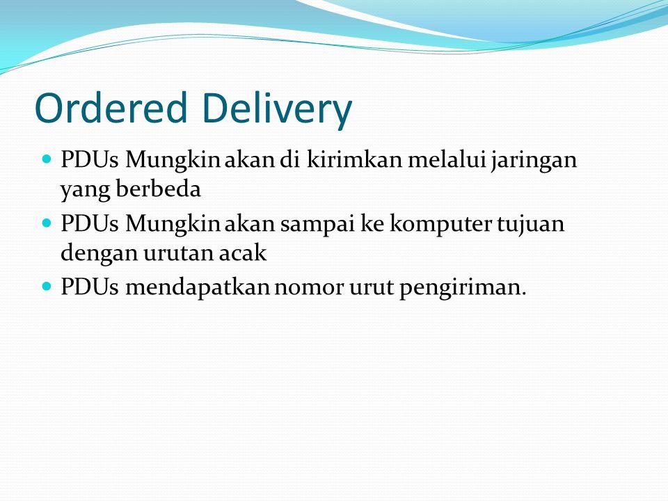 Ordered Delivery PDUs Mungkin akan di kirimkan melalui jaringan yang berbeda. PDUs Mungkin akan sampai ke komputer tujuan dengan urutan acak.