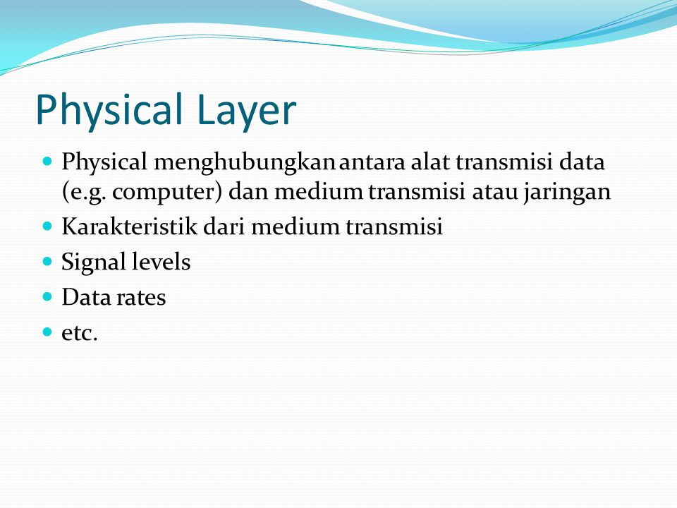 Physical Layer Physical menghubungkan antara alat transmisi data (e.g. computer) dan medium transmisi atau jaringan.