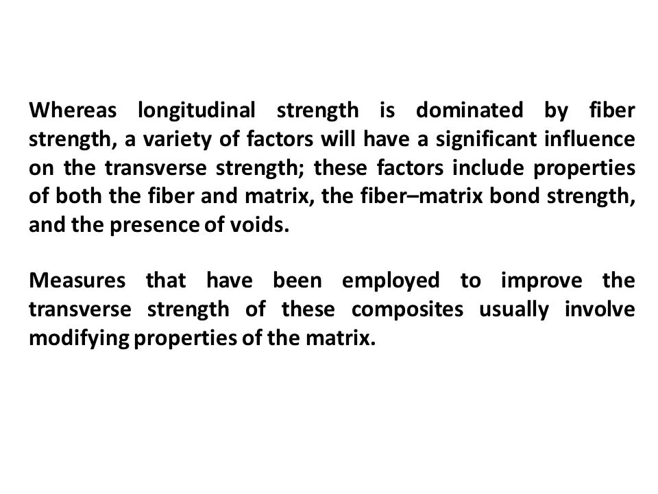 Whereas longitudinal strength is dominated by fiber strength, a variety of factors will have a significant influence on the transverse strength; these factors include properties of both the fiber and matrix, the fiber–matrix bond strength, and the presence of voids.