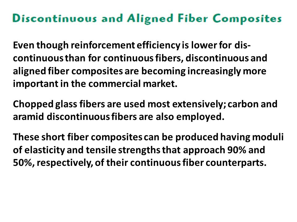 Even though reinforcement efficiency is lower for dis- continuous than for continuous fibers, discontinuous and aligned fiber composites are becoming increasingly more important in the commercial market.