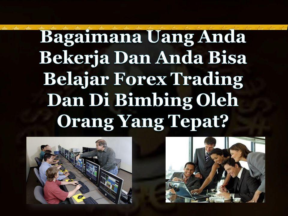 Bagaimana Uang Anda Bekerja Dan Anda Bisa Belajar Forex Trading