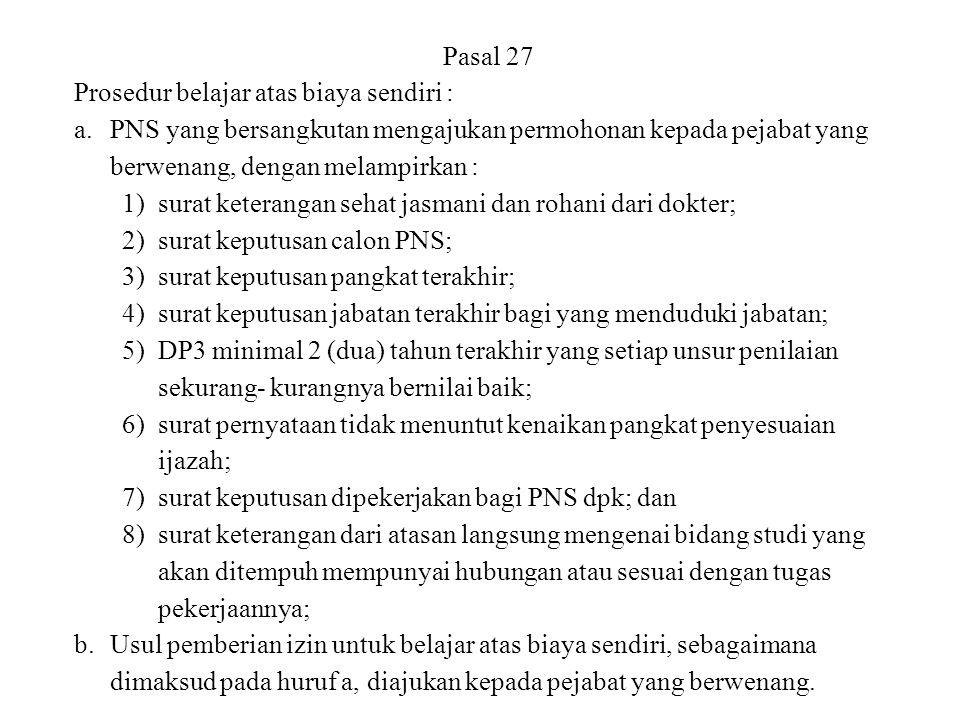 Pasal 27 Prosedur belajar atas biaya sendiri : PNS yang bersangkutan mengajukan permohonan kepada pejabat yang berwenang, dengan melampirkan :