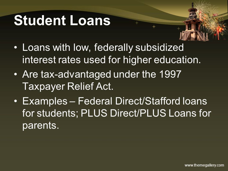 Student Loans Loans with low, federally subsidized interest rates used for higher education. Are tax-advantaged under the 1997 Taxpayer Relief Act.