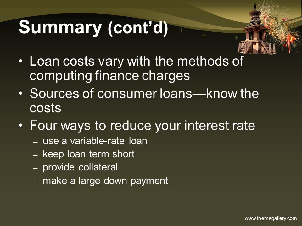 Summary (cont'd) Loan costs vary with the methods of computing finance charges. Sources of consumer loans—know the costs.