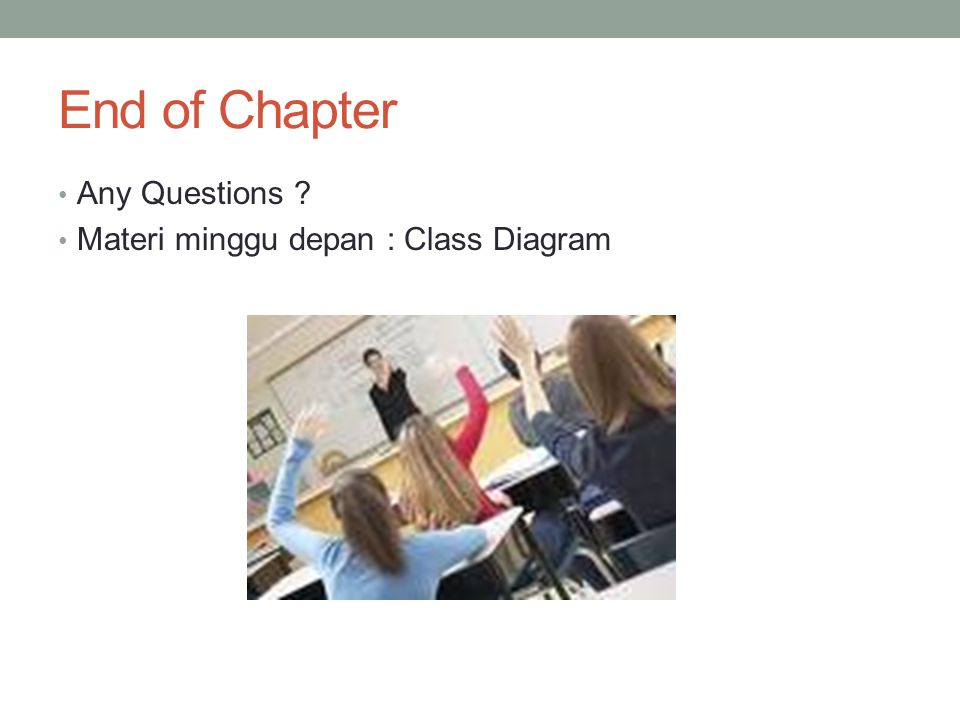 End of Chapter Any Questions Materi minggu depan : Class Diagram