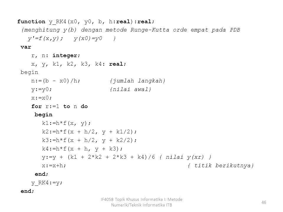 function y_RK4(x0, y0, b, h:real):real; {menghitung y(b) dengan metode Runge-Kutta orde empat pada PDB y =f(x,y); y(x0)=y0 } var r, n: integer; x, y, k1, k2, k3, k4: real; begin n:=(b - x0)/h; {jumlah langkah} y:=y0; {nilai awal} x:=x0; for r:=1 to n do k1:=h*f(x, y); k2:=h*f(x + h/2, y + k1/2); k3:=h*f(x + h/2, y + k2/2); k4:=h*f(x + h, y + k3); y:=y + (k1 + 2*k2 + 2*k3 + k4)/6 { nilai y(xr) } x:=x+h; { titik berikutnya} end; y_RK4:=y;