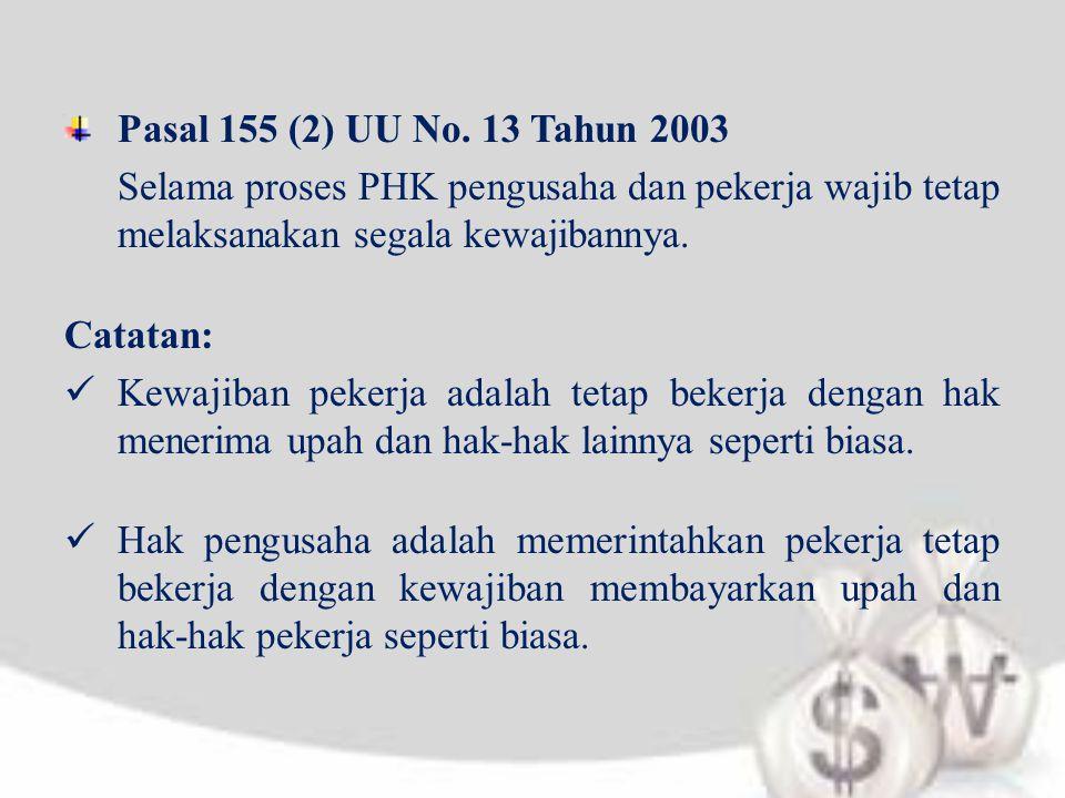 Pasal 155 (2) UU No. 13 Tahun 2003 Selama proses PHK pengusaha dan pekerja wajib tetap melaksanakan segala kewajibannya.