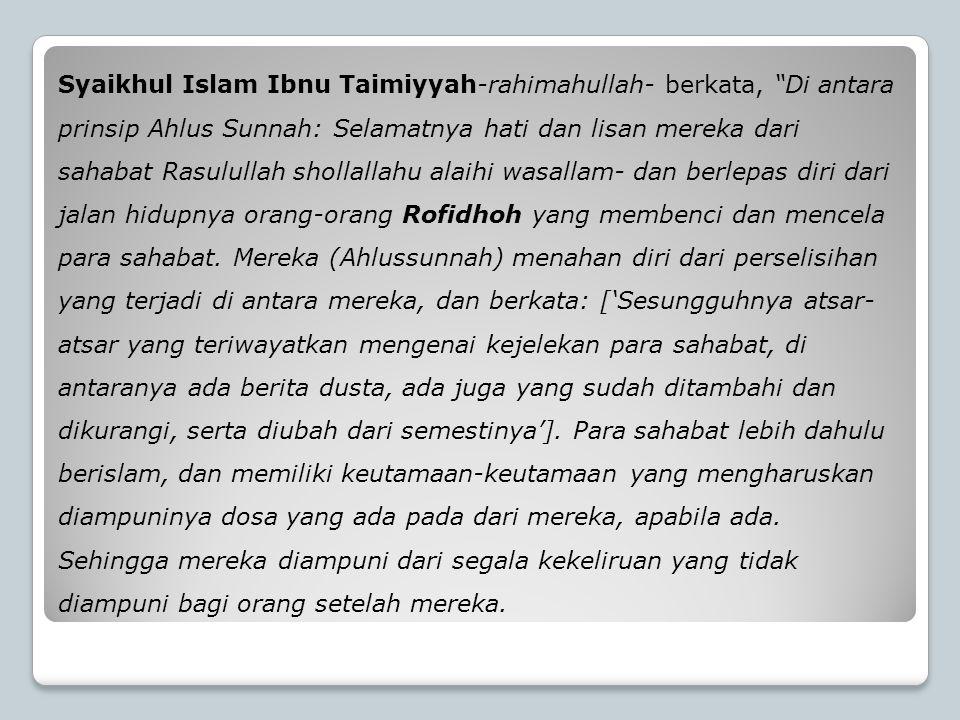 Syaikhul Islam Ibnu Taimiyyah-rahimahullah- berkata, Di antara prinsip Ahlus Sunnah: Selamatnya hati dan lisan mereka dari sahabat Rasulullah shollallahu alaihi wasallam- dan berlepas diri dari jalan hidupnya orang-orang Rofidhoh yang membenci dan mencela para sahabat.