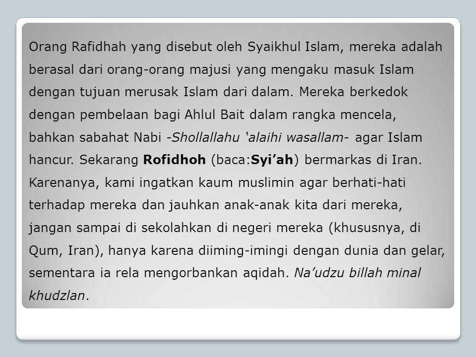 Orang Rafidhah yang disebut oleh Syaikhul Islam, mereka adalah berasal dari orang-orang majusi yang mengaku masuk Islam dengan tujuan merusak Islam dari dalam.