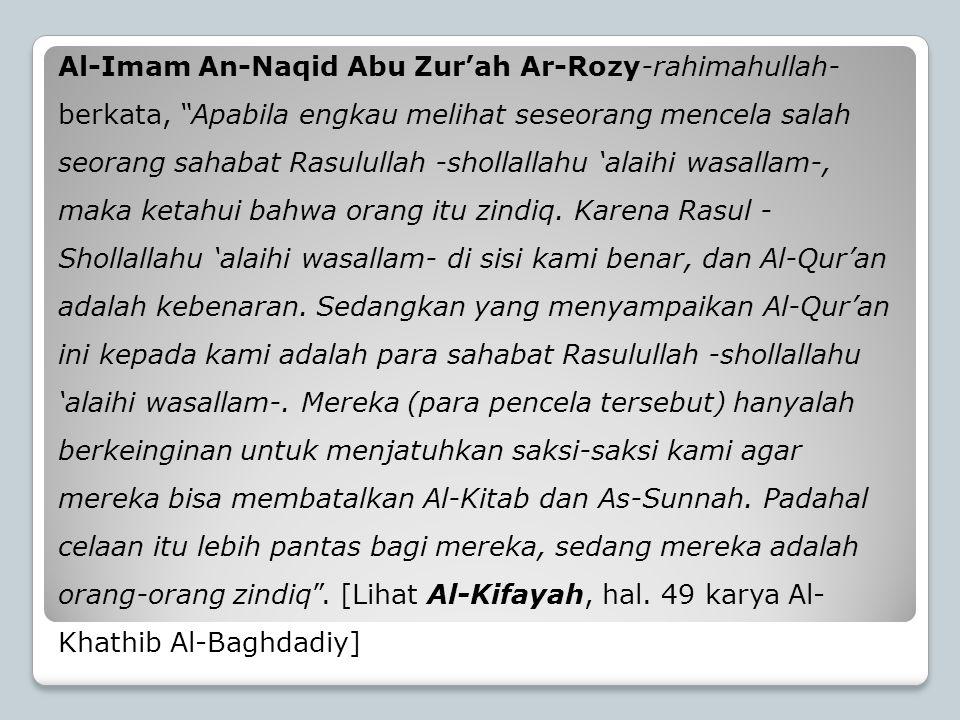 Al-Imam An-Naqid Abu Zur'ah Ar-Rozy-rahimahullah- berkata, Apabila engkau melihat seseorang mencela salah seorang sahabat Rasulullah -shollallahu 'alaihi wasallam-, maka ketahui bahwa orang itu zindiq.