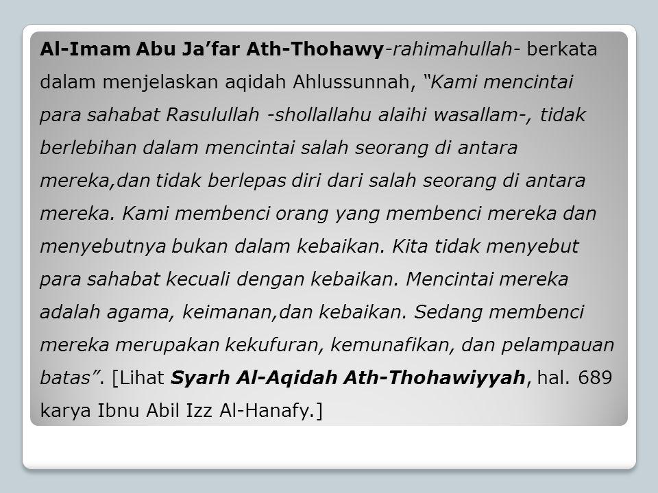 Al-Imam Abu Ja'far Ath-Thohawy-rahimahullah- berkata dalam menjelaskan aqidah Ahlussunnah, Kami mencintai para sahabat Rasulullah -shollallahu alaihi wasallam-, tidak berlebihan dalam mencintai salah seorang di antara mereka,dan tidak berlepas diri dari salah seorang di antara mereka.