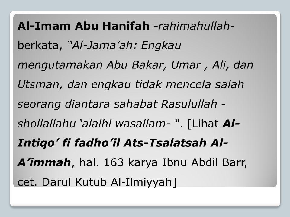 Al-Imam Abu Hanifah -rahimahullah- berkata, Al-Jama'ah: Engkau mengutamakan Abu Bakar, Umar , Ali, dan Utsman, dan engkau tidak mencela salah seorang diantara sahabat Rasulullah -shollallahu 'alaihi wasallam- .