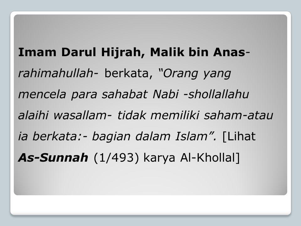 Imam Darul Hijrah, Malik bin Anas-rahimahullah- berkata, Orang yang mencela para sahabat Nabi -shollallahu alaihi wasallam- tidak memiliki saham-atau ia berkata:- bagian dalam Islam .