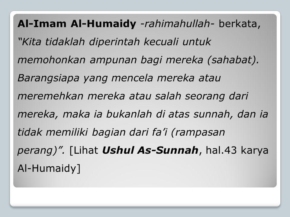 Al-Imam Al-Humaidy -rahimahullah- berkata, Kita tidaklah diperintah kecuali untuk memohonkan ampunan bagi mereka (sahabat).